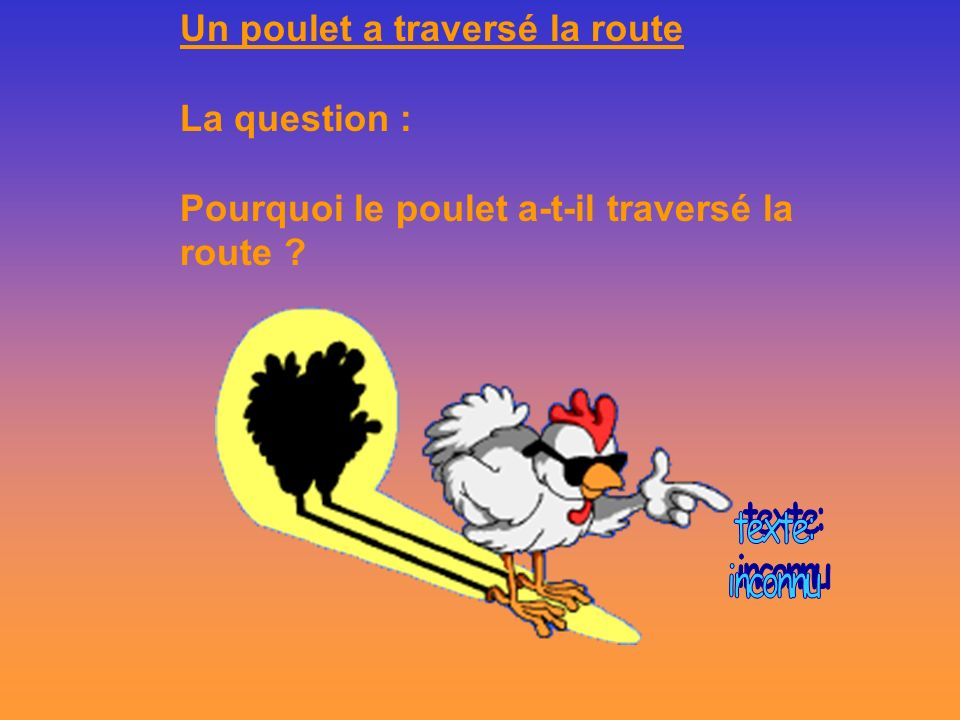 Un poulet a traversé la route La question :