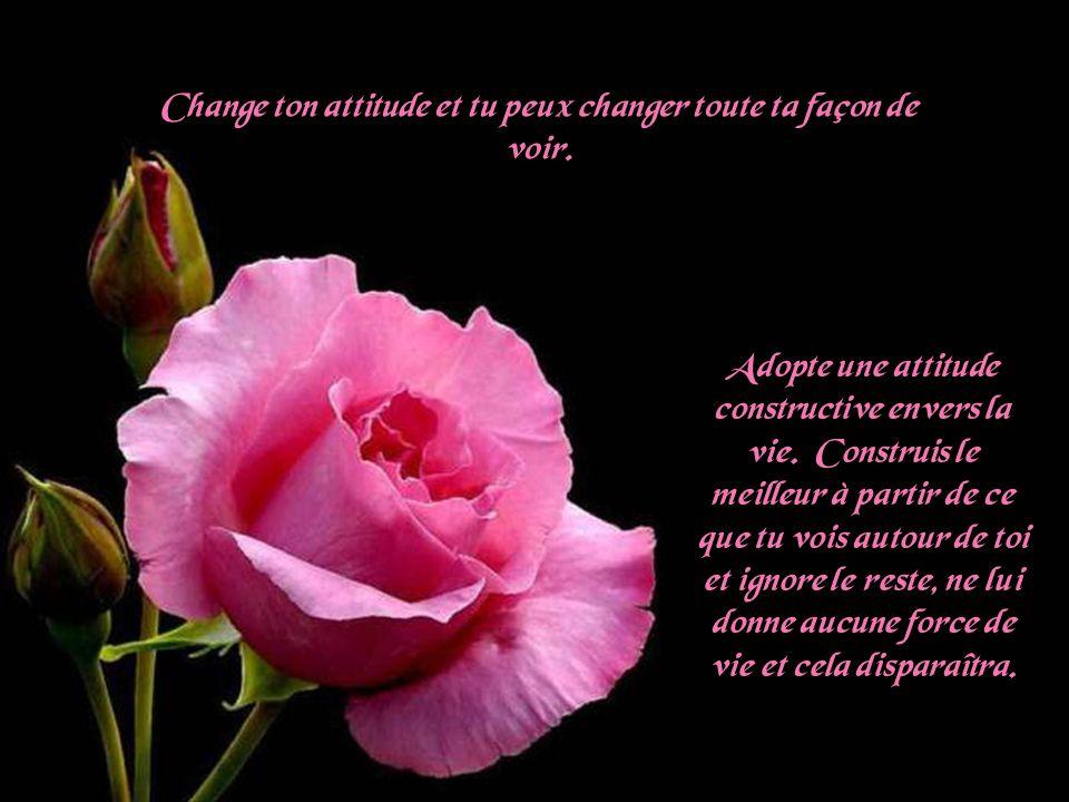 Change ton attitude et tu peux changer toute ta façon de voir.