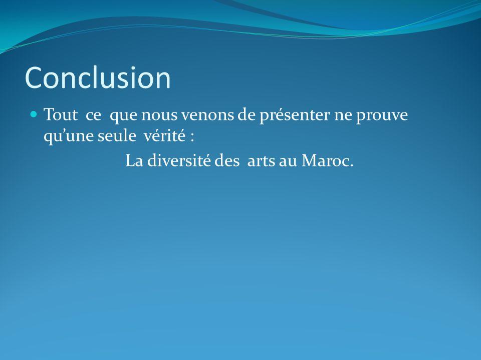 Conclusion Tout ce que nous venons de présenter ne prouve qu'une seule vérité : La diversité des arts au Maroc.