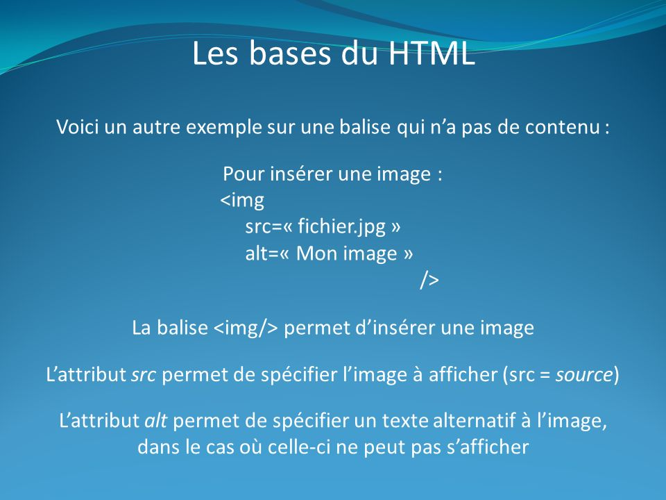 Les bases du HTML Voici un autre exemple sur une balise qui n'a pas de contenu : Pour insérer une image :