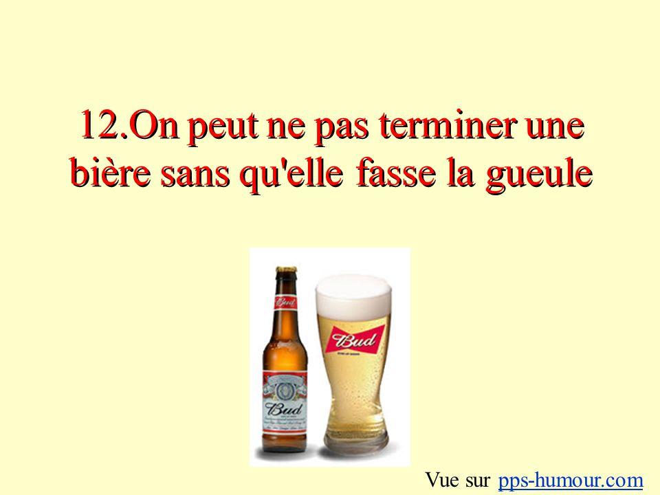 12.On peut ne pas terminer une bière sans qu elle fasse la gueule