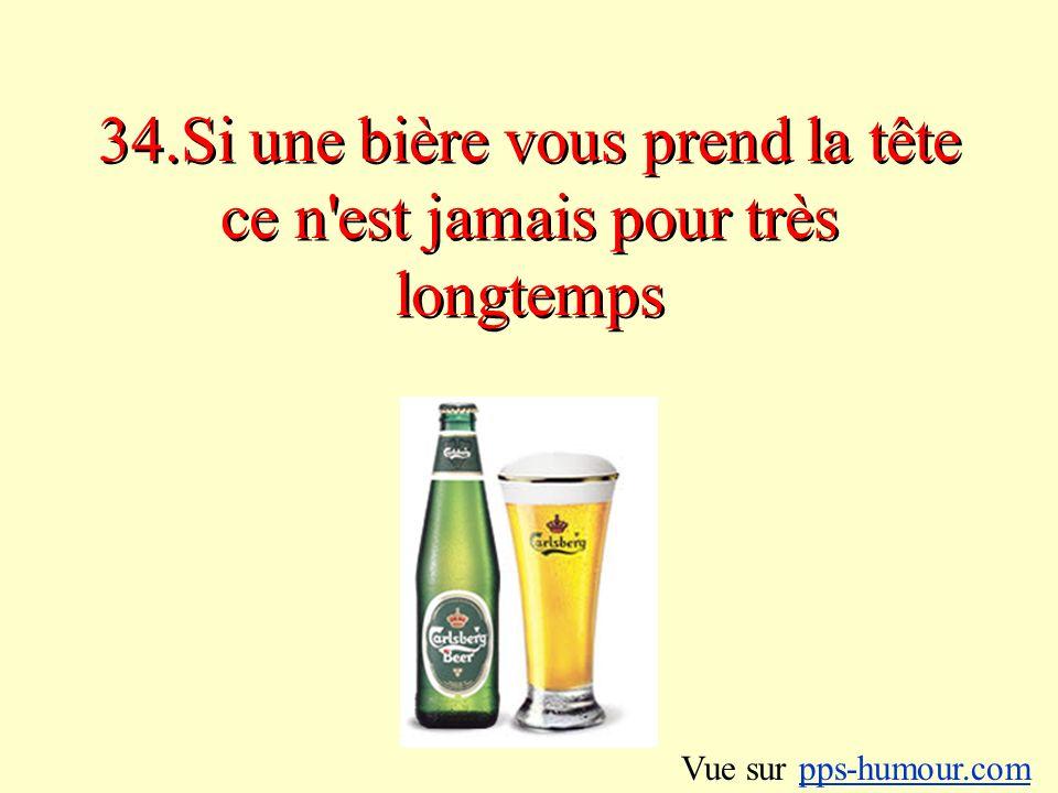 34.Si une bière vous prend la tête ce n est jamais pour très longtemps