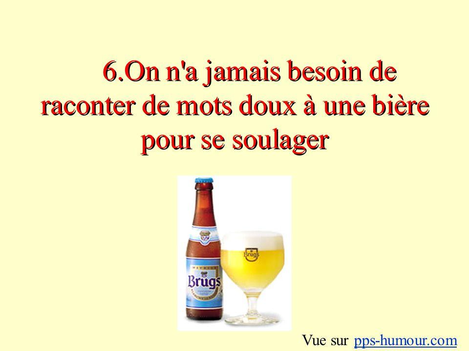 6.On n a jamais besoin de raconter de mots doux à une bière pour se soulager