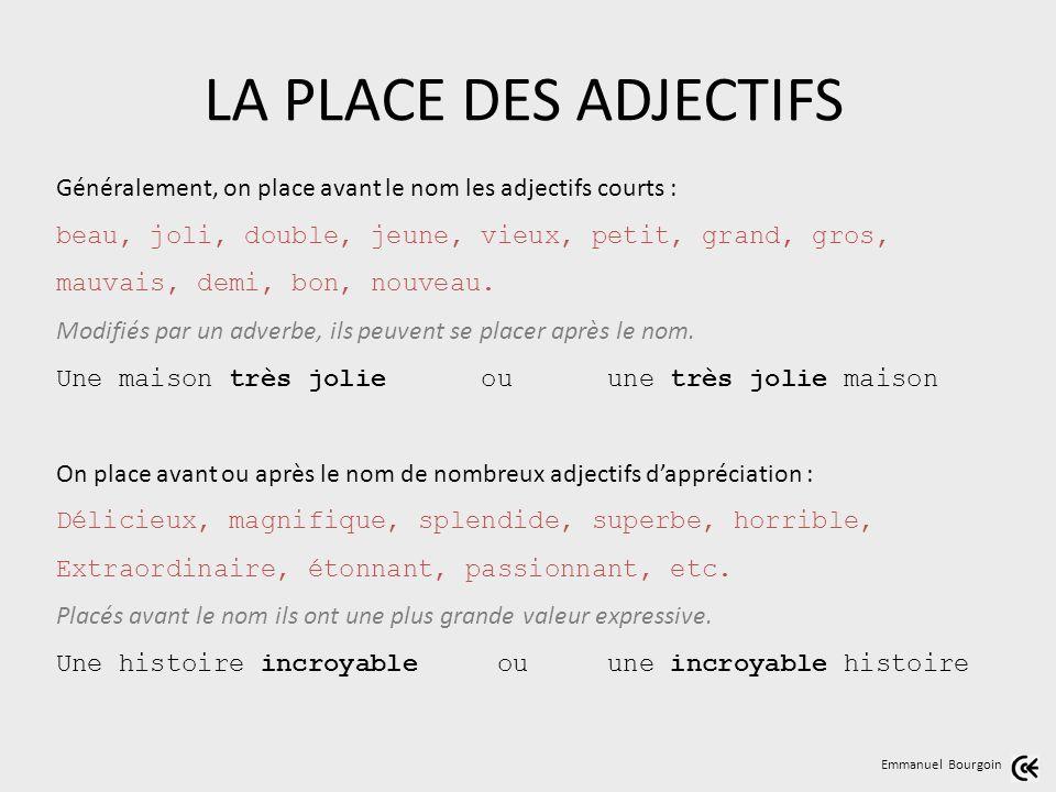 LA PLACE DES ADJECTIFS Généralement, on place avant le nom les adjectifs courts : beau, joli, double, jeune, vieux, petit, grand, gros,