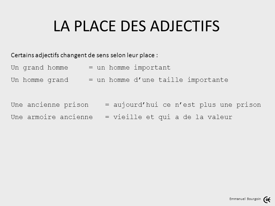 LA PLACE DES ADJECTIFS Certains adjectifs changent de sens selon leur place : Un grand homme = un homme important.