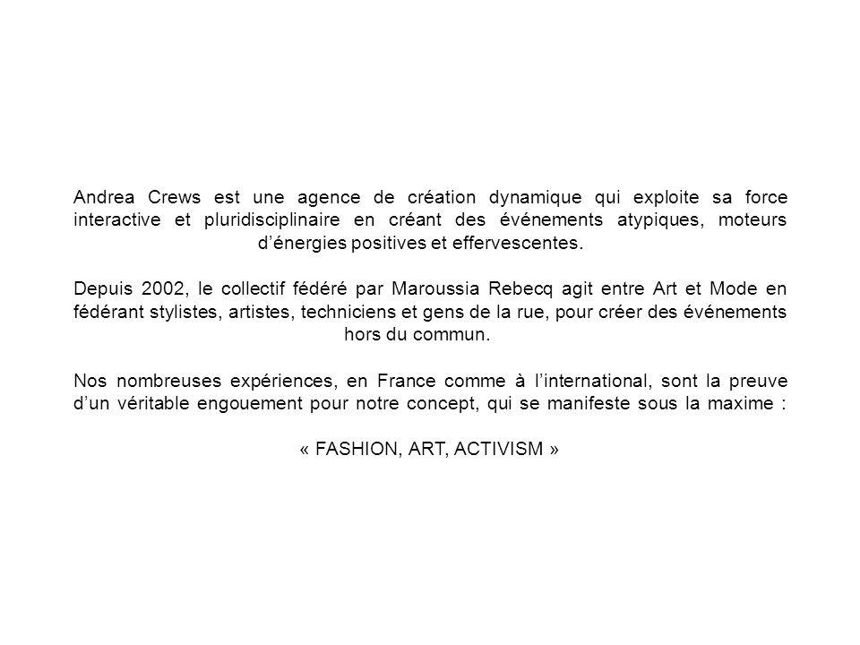 Andrea Crews est une agence de création dynamique qui exploite sa force interactive et pluridisciplinaire en créant des événements atypiques, moteurs d'énergies positives et effervescentes. Depuis 2002, le collectif fédéré par Maroussia Rebecq agit entre Art et Mode en fédérant stylistes, artistes, techniciens et gens de la rue, pour créer des événements hors du commun. Nos nombreuses expériences, en France comme à l'international, sont la preuve d'un véritable engouement pour notre concept, qui se manifeste sous la maxime : « FASHION, ART, ACTIVISM »