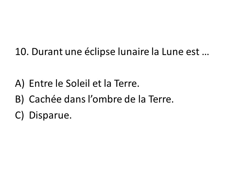 10. Durant une éclipse lunaire la Lune est …