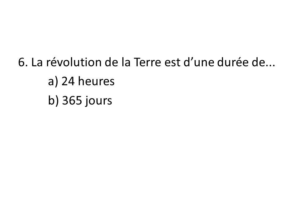 6. La révolution de la Terre est d'une durée de