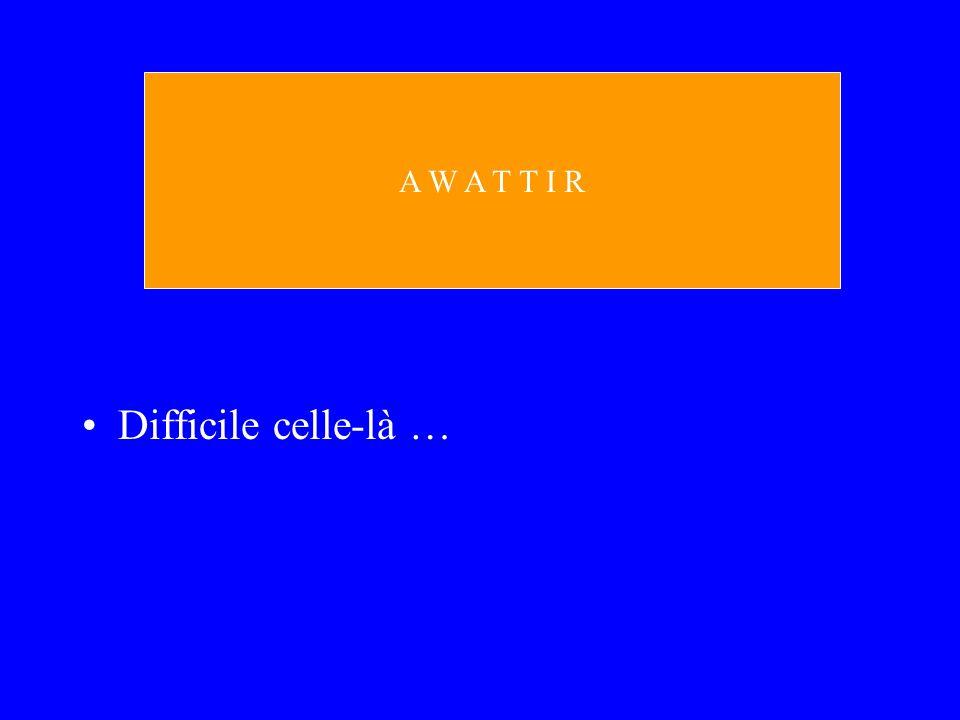 A W A T T I R Difficile celle-là …