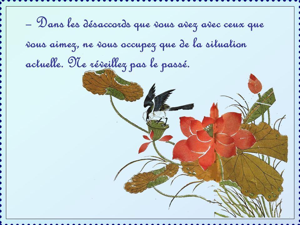 – Dans les désaccords que vous avez avec ceux que vous aimez, ne vous occupez que de la situation actuelle.