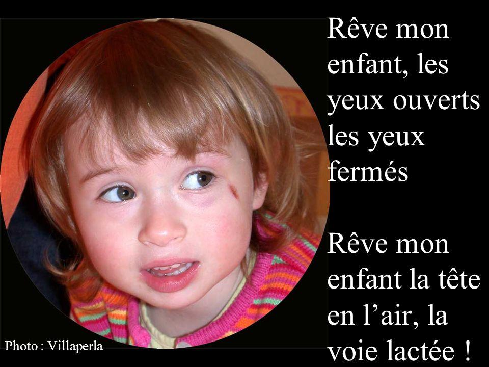 Rêve mon enfant, les yeux ouverts les yeux fermés Rêve mon enfant la tête en l'air, la voie lactée !