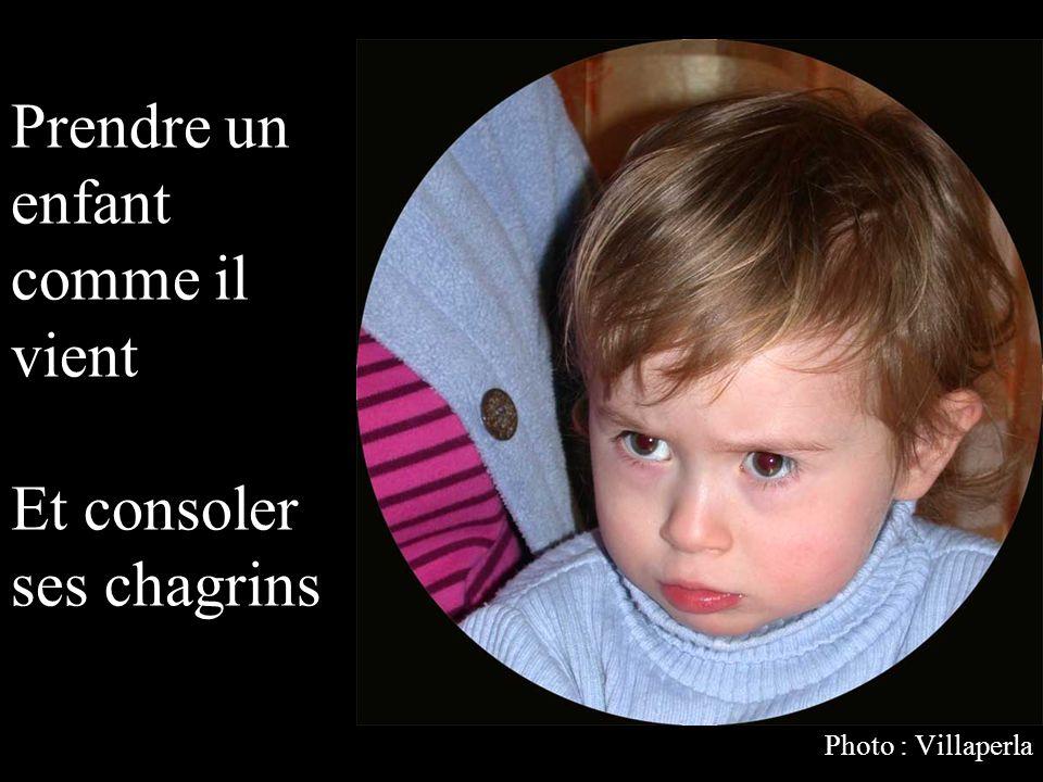 Prendre un enfant comme il vient Et consoler ses chagrins