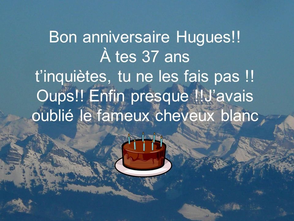 Bon anniversaire Hugues. À tes 37 ans t'inquiètes, tu ne les fais pas