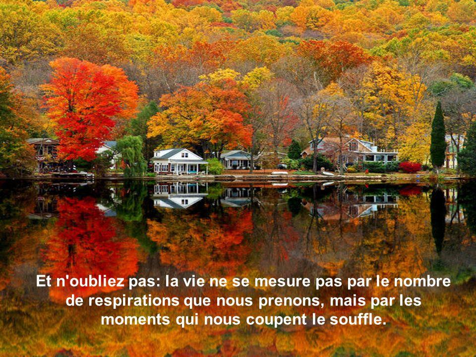 Et n oubliez pas: la vie ne se mesure pas par le nombre de respirations que nous prenons, mais par les moments qui nous coupent le souffle.