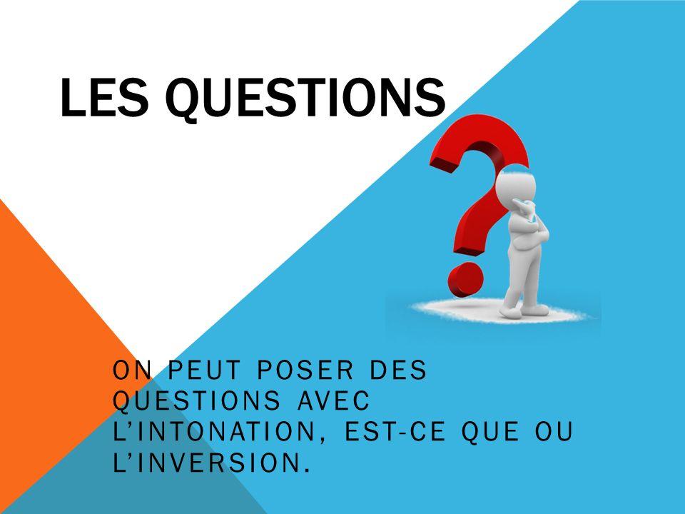 Les Questions On peut poser des questions avec l'intonation, est-ce que ou l'inversion.