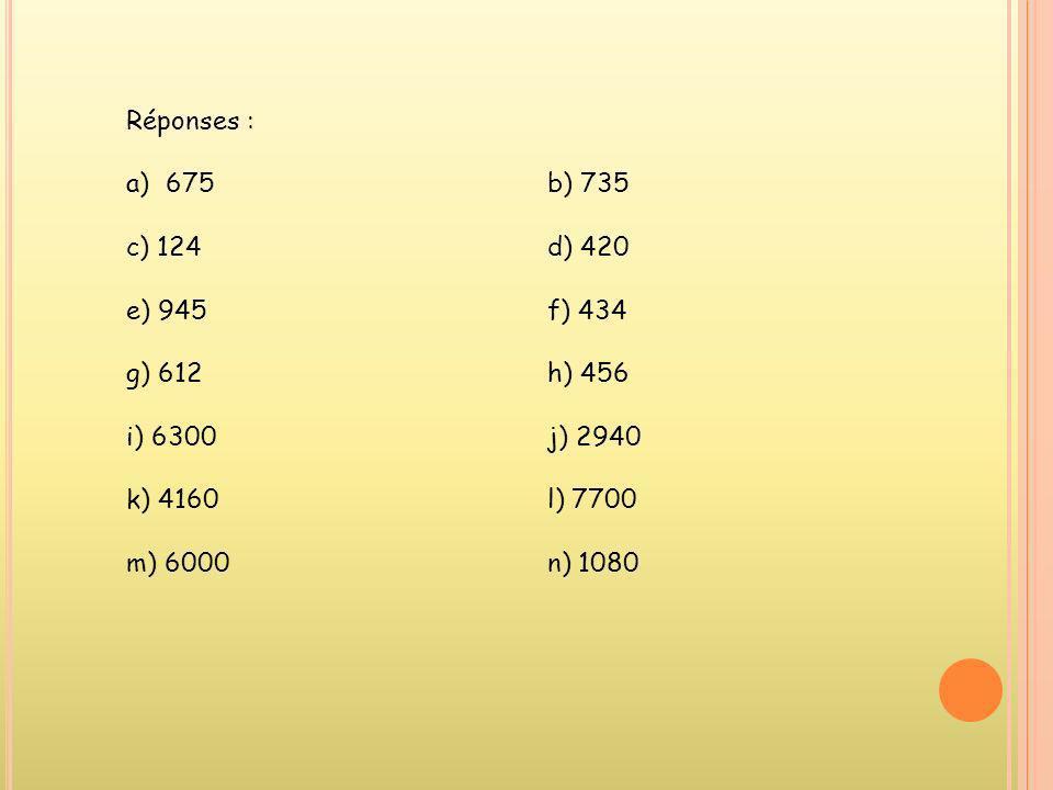 Réponses : 675 b) 735. c) 124 d) 420. e) 945 f) 434. g) 612 h) 456. i) 6300 j) 2940.