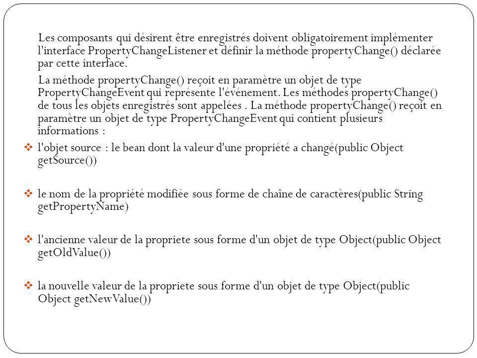 Les composants qui désirent être enregistrés doivent obligatoirement implémenter l interface PropertyChangeListener et définir la méthode propertyChange() déclarée par cette interface.