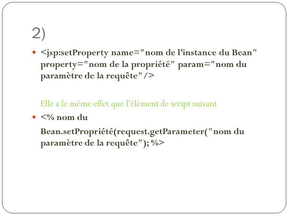 2) <jsp:setProperty name= nom de l'instance du Bean property= nom de la propriété param= nom du paramètre de la requête />