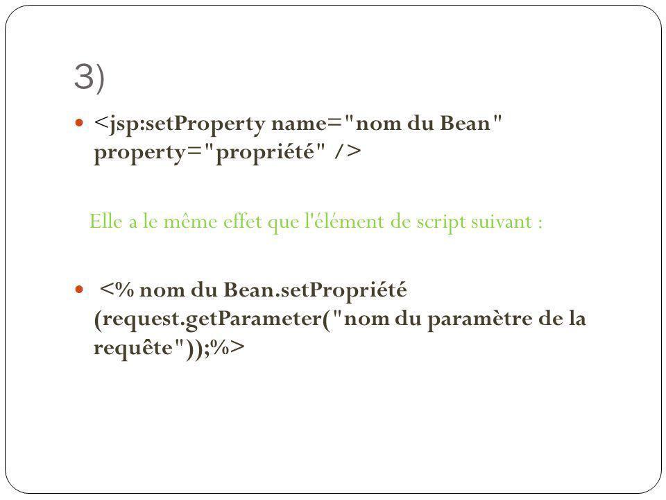 3) <jsp:setProperty name= nom du Bean property= propriété />