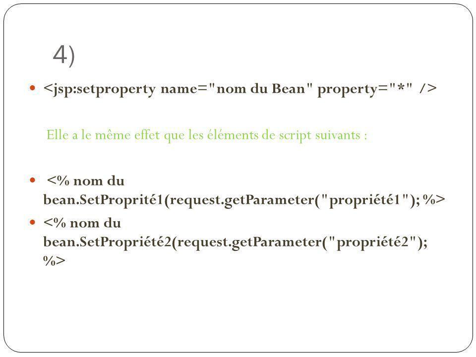 4) <jsp:setproperty name= nom du Bean property= * />