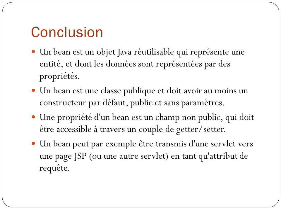 Conclusion Un bean est un objet Java réutilisable qui représente une entité, et dont les données sont représentées par des propriétés.