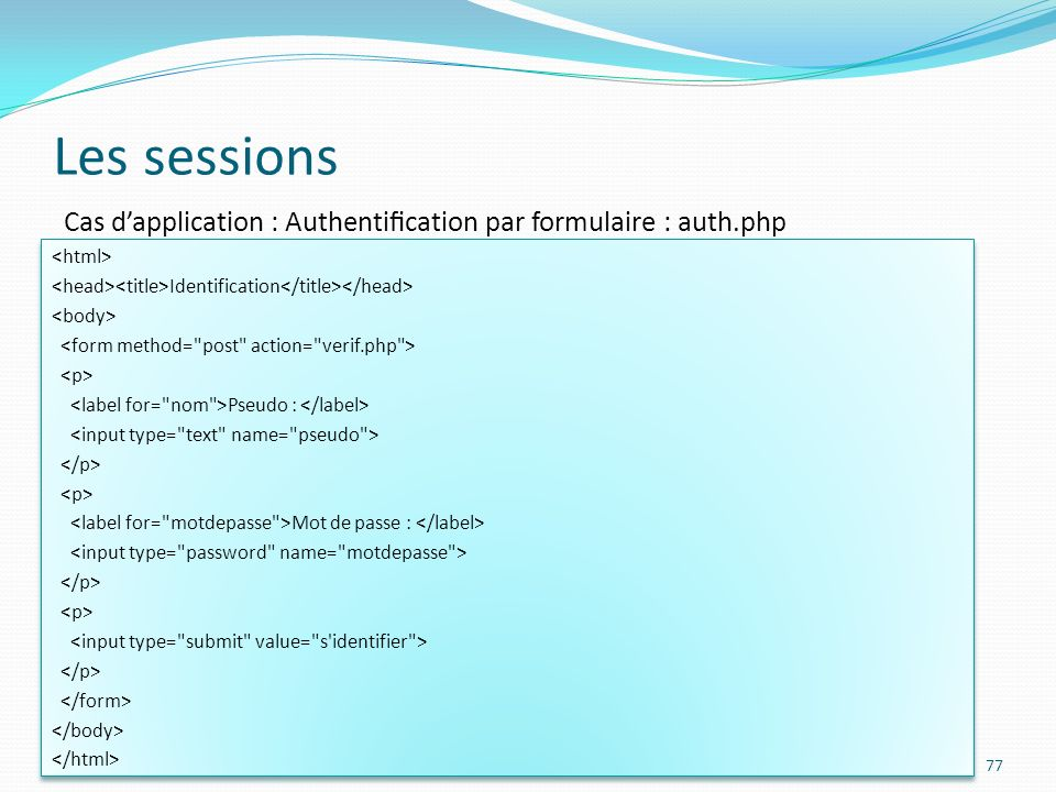 Les sessions Cas d'application : Authentification par formulaire : auth.php. <html> <head><title>Identification</title></head>