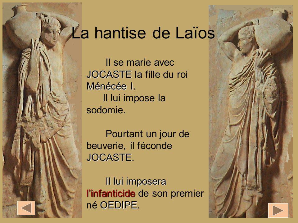 La hantise de Laïos Il se marie avec JOCASTE la fille du roi Ménécée I. Il lui impose la sodomie. Pourtant un jour de beuverie, il féconde JOCASTE.