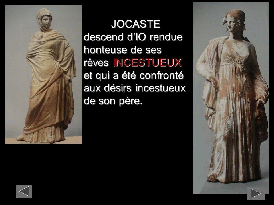 JOCASTE descend d'IO rendue honteuse de ses rêves INCESTUEUX et qui a été confronté aux désirs incestueux de son père.