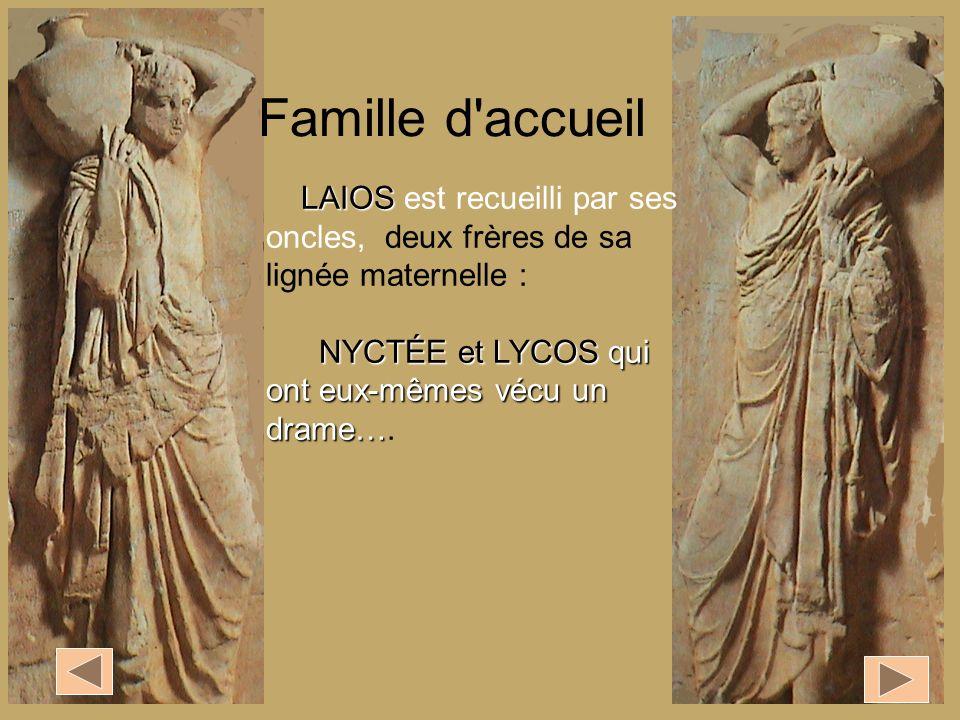 Famille d accueil LAIOS est recueilli par ses oncles, deux frères de sa lignée maternelle : NYCTÉE et LYCOS qui ont eux-mêmes vécu un drame….