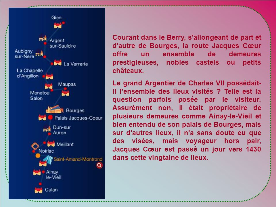 Courant dans le Berry, s allongeant de part et d autre de Bourges, la route Jacques Cœur offre un ensemble de demeures prestigieuses, nobles castels ou petits châteaux.