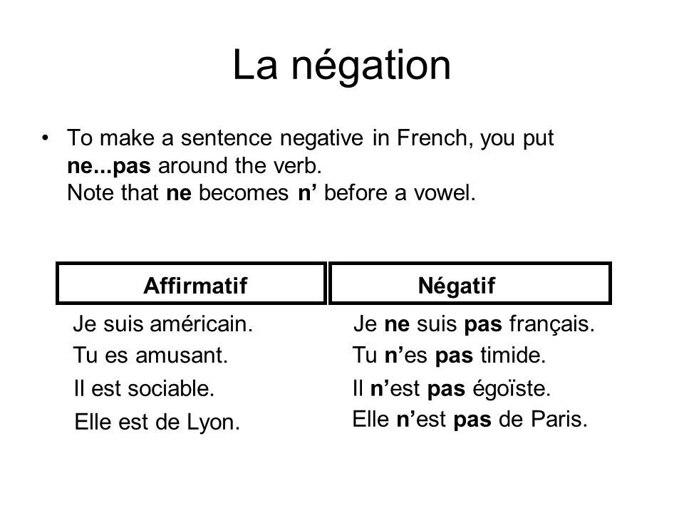 La négation To make a sentence negative in French, you put ne...pas around the verb. Note that ne becomes n' before a vowel.