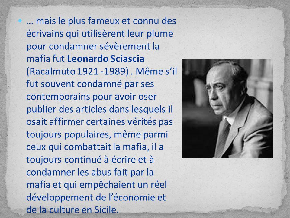 … mais le plus fameux et connu des écrivains qui utilisèrent leur plume pour condamner sévèrement la mafia fut Leonardo Sciascia (Racalmuto 1921 -1989) .