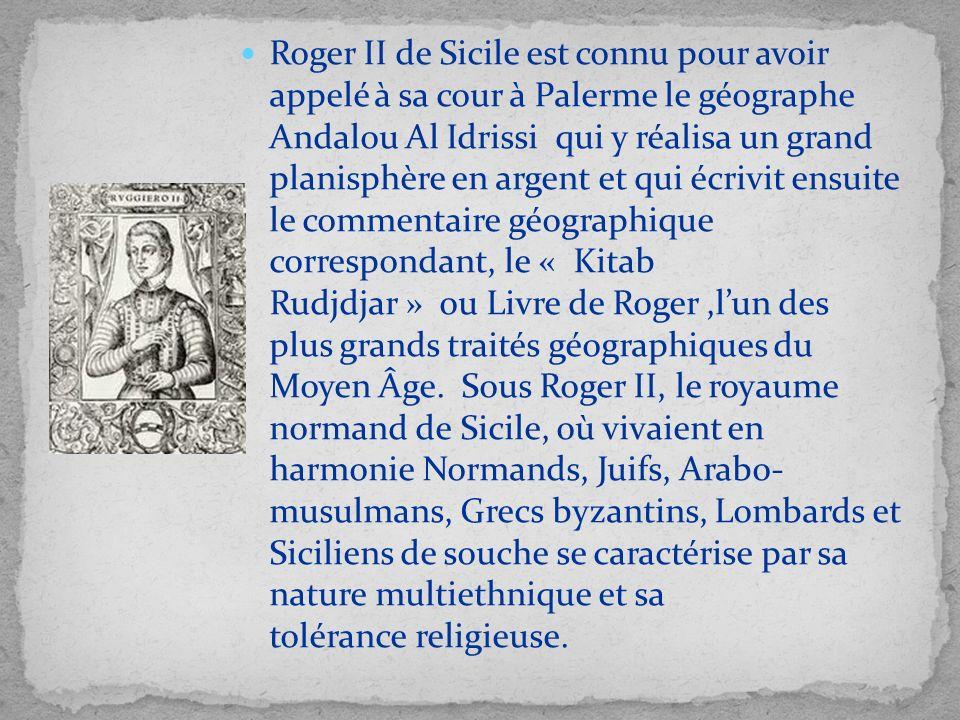 Roger II de Sicile est connu pour avoir appelé à sa cour à Palerme le géographe Andalou Al Idrissi qui y réalisa un grand planisphère en argent et qui écrivit ensuite le commentaire géographique correspondant, le « Kitab Rudjdjar » ou Livre de Roger ,l'un des plus grands traités géographiques du Moyen Âge.