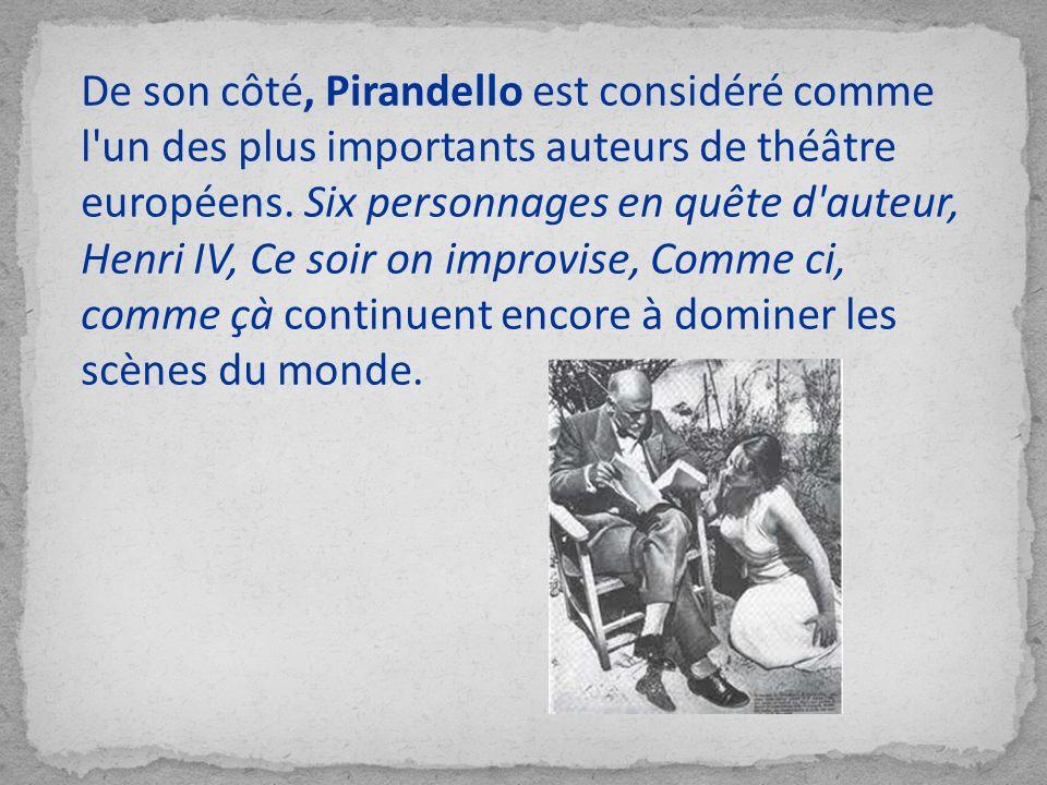 De son côté, Pirandello est considéré comme l un des plus importants auteurs de théâtre européens. Six personnages en quête d auteur, Henri IV, Ce soir on improvise, Comme ci, comme çà continuent encore à dominer les scènes du monde.