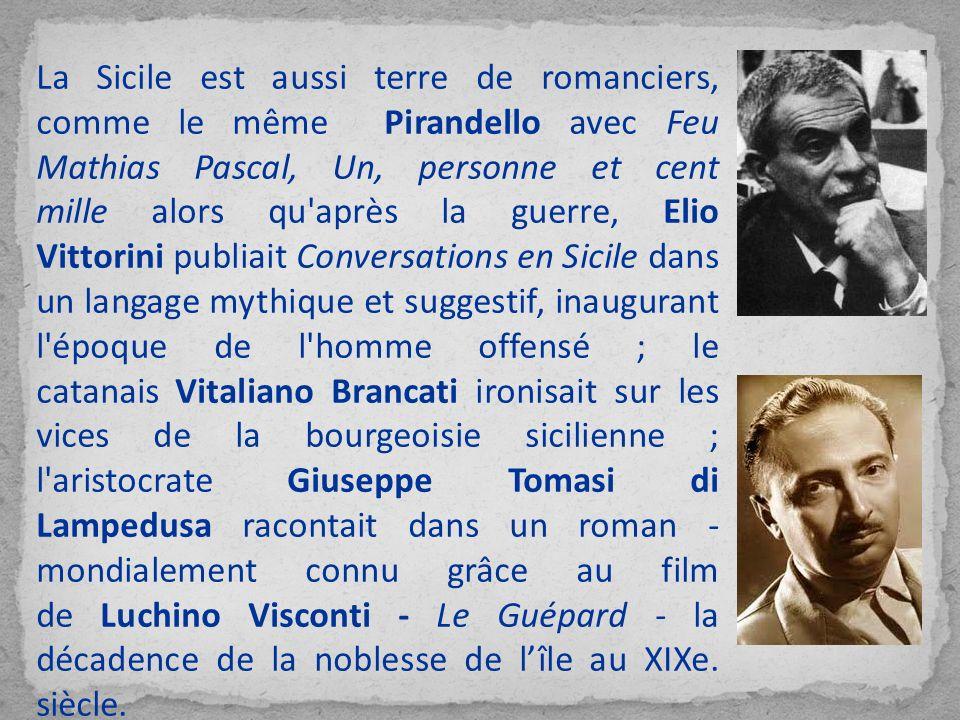 La Sicile est aussi terre de romanciers, comme le même Pirandello avec Feu Mathias Pascal, Un, personne et cent mille alors qu après la guerre, Elio Vittorini publiait Conversations en Sicile dans un langage mythique et suggestif, inaugurant l époque de l homme offensé ; le catanais Vitaliano Brancati ironisait sur les vices de la bourgeoisie sicilienne ; l aristocrate Giuseppe Tomasi di Lampedusa racontait dans un roman - mondialement connu grâce au film de Luchino Visconti - Le Guépard - la décadence de la noblesse de l'île au XIXe.