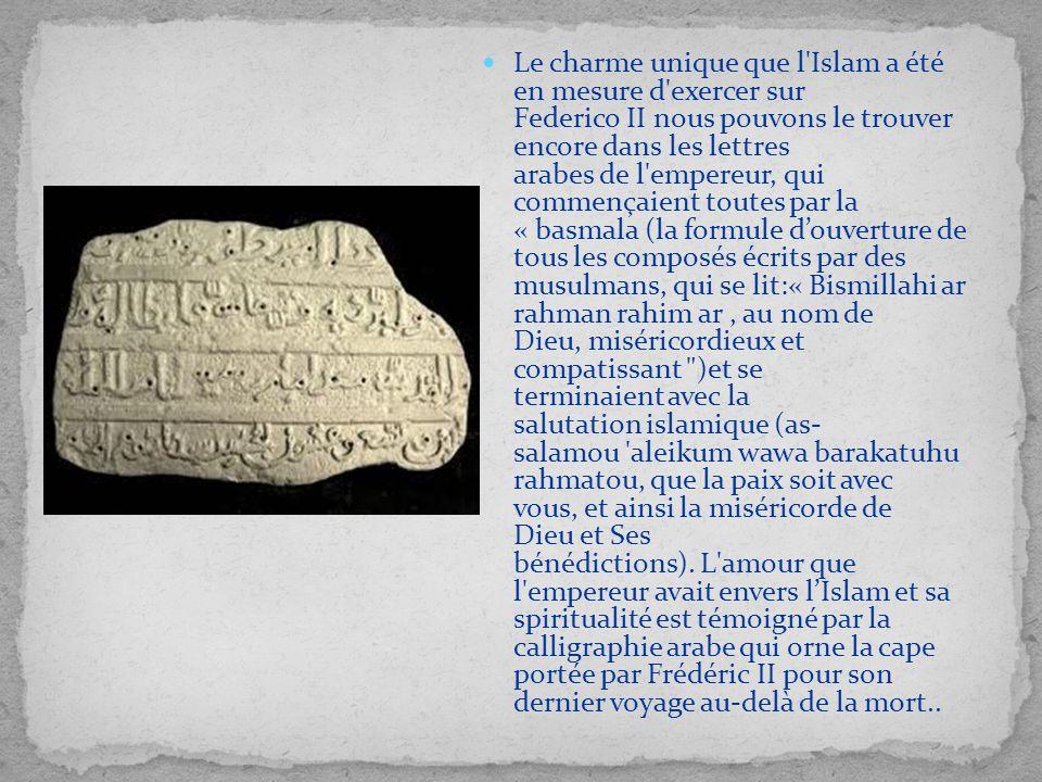Le charme unique que l Islam a été en mesure d exercer sur Federico II nous pouvons le trouver encore dans les lettres arabes de l empereur, qui commençaient toutes par la « basmala (la formule d'ouverture de tous les composés écrits par des musulmans, qui se lit:« Bismillahi ar rahman rahim ar , au nom de Dieu, miséricordieux et compatissant )et se terminaient avec la salutation islamique (as- salamou aleikum wawa barakatuhu rahmatou, que la paix soit avec vous, et ainsi la miséricorde de Dieu et Ses bénédictions). L amour que l empereur avait envers l'Islam et sa spiritualité est témoigné par la calligraphie arabe qui orne la cape portée par Frédéric II pour son dernier voyage au-delà de la mort..