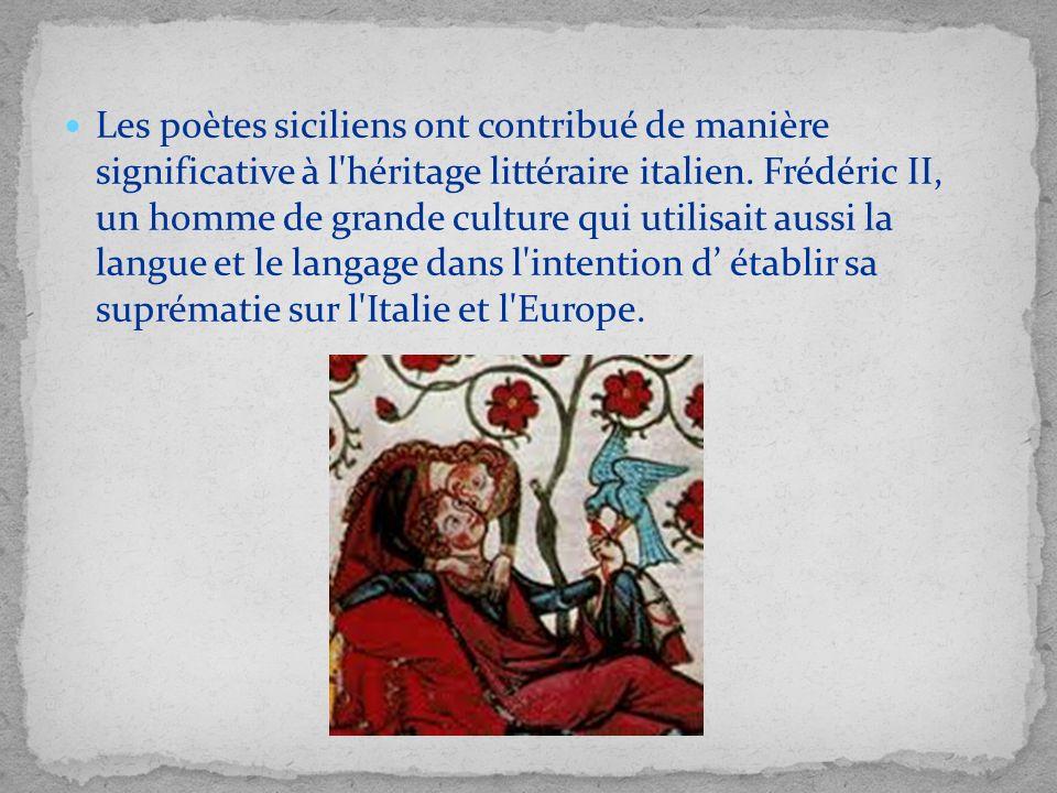 Les poètes siciliens ont contribué de manière significative à l héritage littéraire italien. Frédéric II, un homme de grande culture qui utilisait aussi la langue et le langage dans l intention d' établir sa suprématie sur l Italie et l Europe.