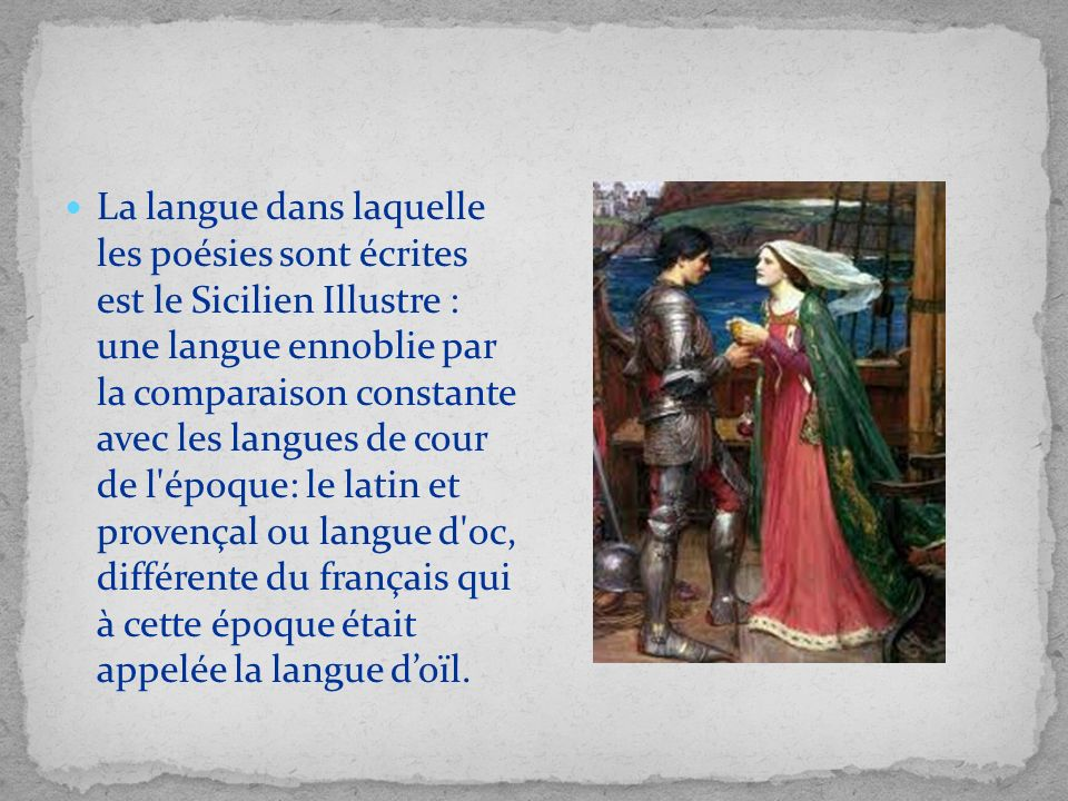 La langue dans laquelle les poésies sont écrites est le Sicilien Illustre : une langue ennoblie par la comparaison constante avec les langues de cour de l époque: le latin et provençal ou langue d oc, différente du français qui à cette époque était appelée la langue d'oïl.