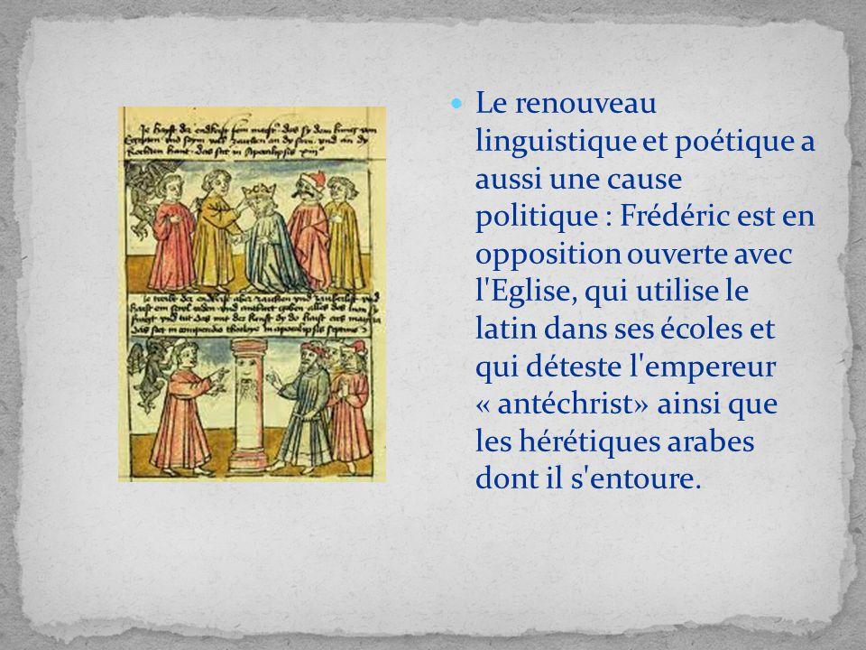 Le renouveau linguistique et poétique a aussi une cause politique : Frédéric est en opposition ouverte avec l Eglise, qui utilise le latin dans ses écoles et qui déteste l empereur « antéchrist» ainsi que les hérétiques arabes dont il s entoure.