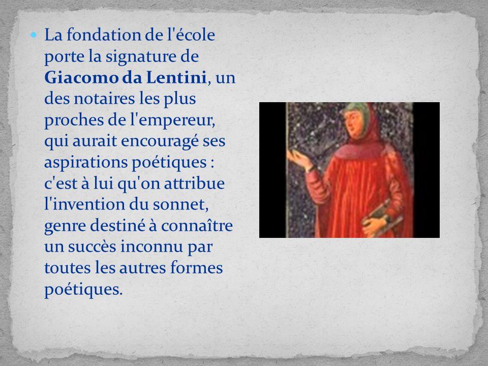 La fondation de l école porte la signature de Giacomo da Lentini, un des notaires les plus proches de l empereur, qui aurait encouragé ses aspirations poétiques : c est à lui qu on attribue l invention du sonnet, genre destiné à connaître un succès inconnu par toutes les autres formes poétiques.