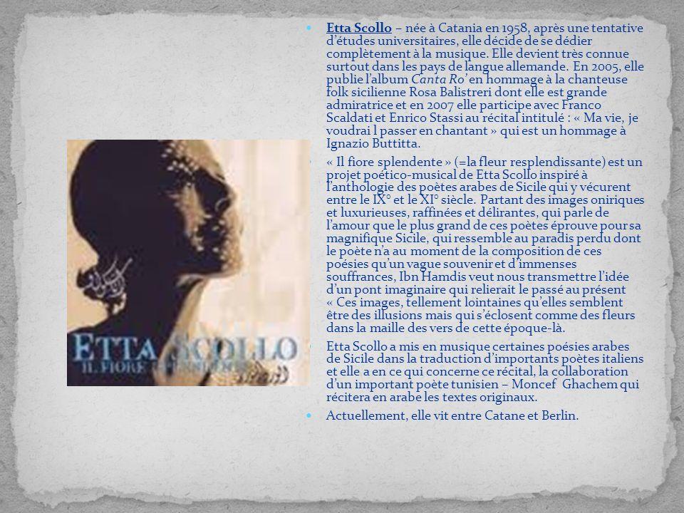 Etta Scollo – née à Catania en 1958, après une tentative d'études universitaires, elle décide de se dédier complètement à la musique. Elle devient très connue surtout dans les pays de langue allemande. En 2005, elle publie l'album Canta Ro' en hommage à la chanteuse folk sicilienne Rosa Balistreri dont elle est grande admiratrice et en 2007 elle participe avec Franco Scaldati et Enrico Stassi au récital intitulé : « Ma vie, je voudrai l passer en chantant » qui est un hommage à Ignazio Buttitta.