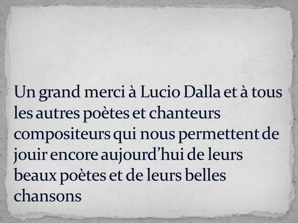 Un grand merci à Lucio Dalla et à tous les autres poètes et chanteurs compositeurs qui nous permettent de jouir encore aujourd'hui de leurs beaux poètes et de leurs belles chansons