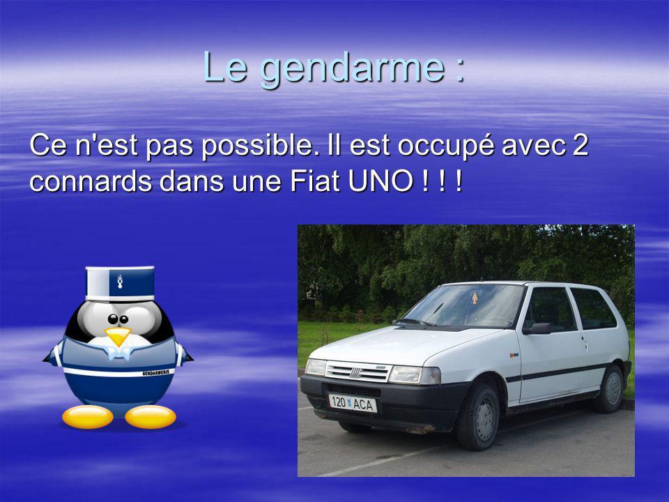 Le gendarme : Ce n est pas possible. Il est occupé avec 2 connards dans une Fiat UNO ! ! !