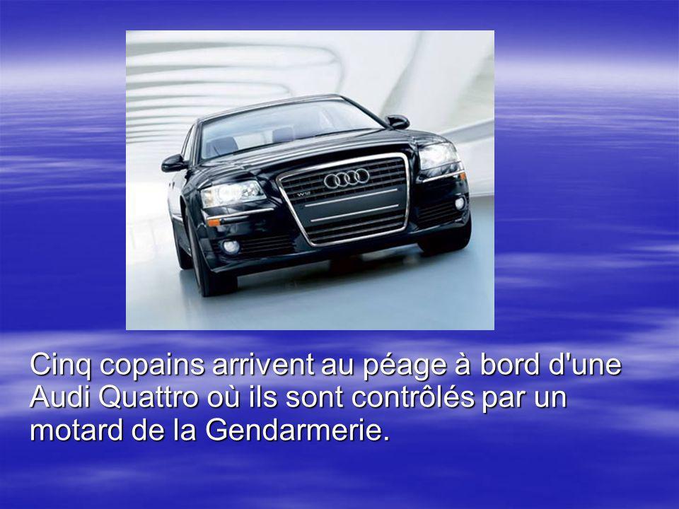 Cinq copains arrivent au péage à bord d une Audi Quattro où ils sont contrôlés par un motard de la Gendarmerie.