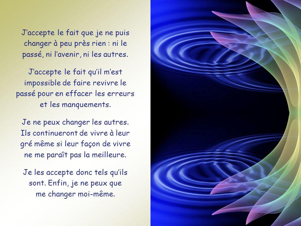 J'accepte le fait que je ne puis changer à peu près rien : ni le passé, ni l'avenir, ni les autres.