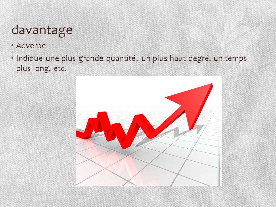 davantage Adverbe Indique une plus grande quantité, un plus haut degré, un temps plus long, etc.