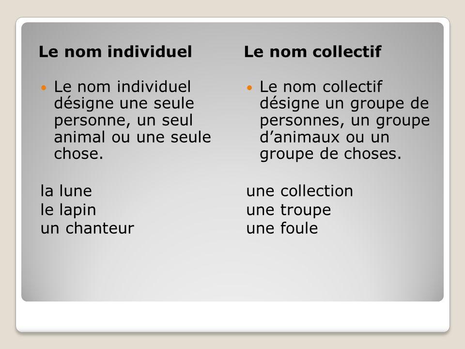 Le nom individuel Le nom collectif. Le nom individuel désigne une seule personne, un seul animal ou une seule chose.