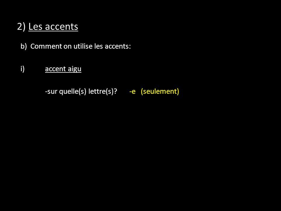 2) Les accents b) Comment on utilise les accents: i) accent aigu -sur quelle(s) lettre(s).