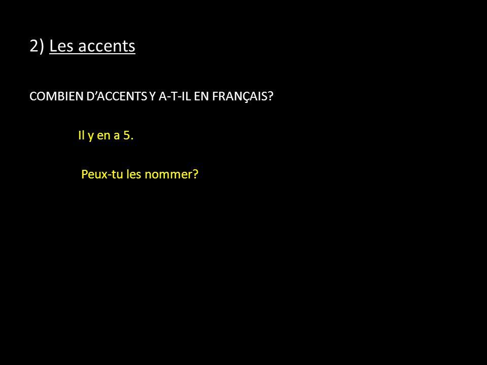 2) Les accents COMBIEN D'ACCENTS Y A-T-IL EN FRANÇAIS Il y en a 5. Peux-tu les nommer