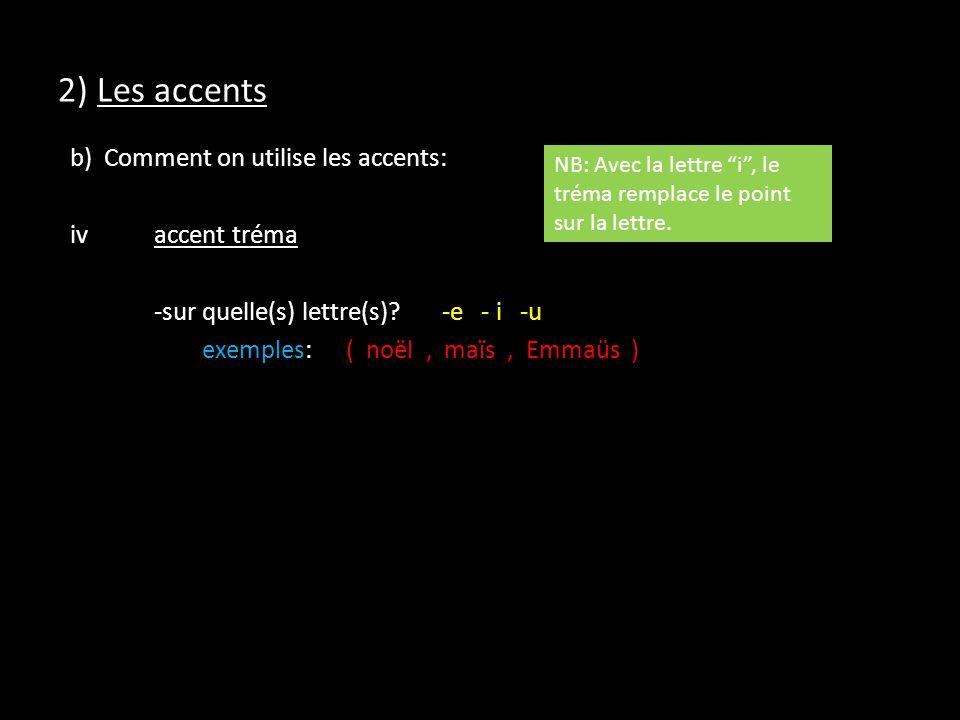 2) Les accents b) Comment on utilise les accents: iv accent tréma -sur quelle(s) lettre(s) -e - i -u exemples: ( noël , maïs , Emmaüs )